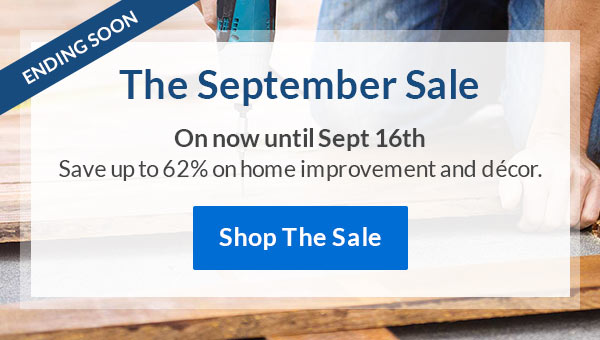 The September Sale | On Now Until Sept 16th. | Save Up To 45% Off Home Improvement and Decor | Shop The Sale